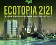 Ecotopia 2121 - A Vision for Our Future Green Utopia-in 100 Cities ebook by Alan Marshall
