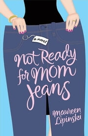 Not Ready for Mom Jeans - A Novel ebook by Maureen Lipinski