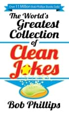 The World's Greatest Collection of Clean Jokes ebook by Bob Phillips