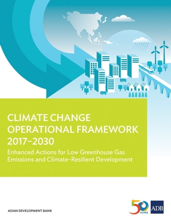 Climate Change Operational Framework 2017-2030 - Enhanced Actions for Low Greenhouse Gas Emissions and Climate-Resilient Development ebook by Asian Development Bank