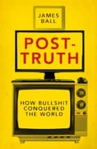 Post-Truth - How Bullshit Conquered the World ebook by James Ball