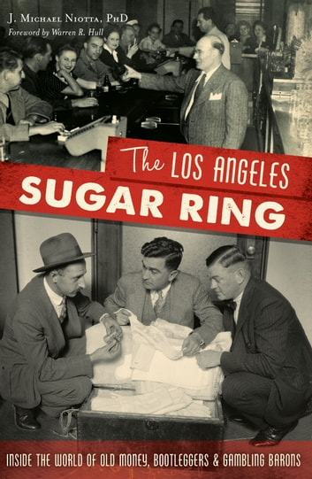 The Los Angeles Sugar Ring: Inside the World of Old Money, Bootleggers & Gambling Barons ebook by J. Michael Niotta PhD