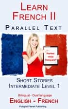 Learn French II - Parallel Text - Intermediate Level 1 - Short Stories (English - French) Bilingual ebook by Polyglot Planet Publishing