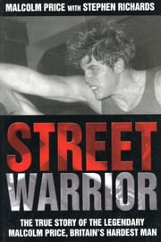 Street Warrior - The True Story of the Legendary Malcolm Price, Britain's Hardest Man ebook by Malcolm Price,Stephen Richards