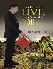 Too Pained to Live, Too Scared to Die ebook by Frank White