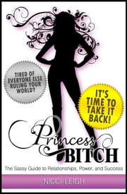 Princess Bitch - The Sassy Guide to Relationships, Power and Success ebook by Nicci Leigh
