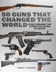 50 Guns That Changed the World - Iconic Firearms That Altered the Course of History ebook by Robert A. Sadowski