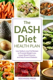 The DASH Diet Health Plan: Low-Sodium, Low-Fat Recipes to Promote Weight Loss, Lower Blood Pressure, and Help Prevent Diabetes ebook by John Chatham