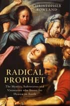 Radical Prophet - The Mystics, Subversives and Visionaries who Strove for Heaven on Earth ebook by Christopher Rowland
