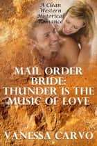 Mail Order Bride: Thunder Is The Music Of Love – The Boston Woman & The Cowboy Farmer In Nevada (A Clean Western Historical Romance) ebook by Vanessa Carvo