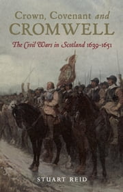 Crown, Covenant and Cromwell - The Civil Wars in Scotland 1639-1651 ebook by Stuart Reid