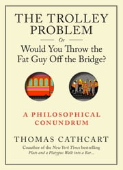 The Trolley Problem, or Would You Throw the Fat Guy Off the Bridge? - A Philosophical Conundrum ebook by Thomas Cathcart