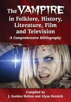 The Vampire in Folklore, History, Literature, Film and Television - A Comprehensive Bibliography ebook by J. Gordon Melton, Alysa Hornick