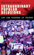 Extraordinary Popular Delusions and the Madness of Crowds - Understanding the Forces Behind Group Mentality, Thoughts and Actions eBook by Charles Mackay