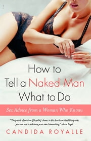 How to Tell a Naked Man What to Do - Sex Advice from a Woman Who Knows ebook by Candida Royalle