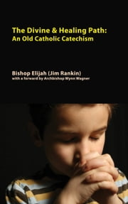 Divine & Healing Path: An Old Catholic Catechism ebook by Bishop Elijah