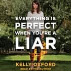 Everything Is Perfect When You're a Liar audiobook by Kelly Oxford