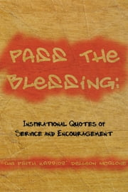 "Pass The Blessing: Inspirational Quotes of Service and Encouragement ebook by ""The Faith Warrior"" Delleon McGlone"