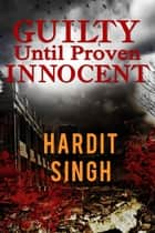 Guilty Until Proven Innocent ebook by Hardit Singh