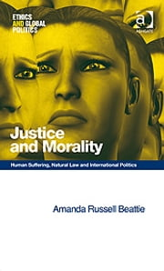 Justice and Morality - Human Suffering, Natural Law and International Politics ebook by Dr Amanda Russell Beattie,Professor Patrick Hayden,Professor Tom Lansford