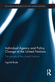 Individual Agency and Policy Change at the United Nations - The People of the United Nations ebook by Ingvild Bode