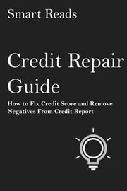Credit Repair Guide: How to Fix Credit Score and Remove Negatives From Credit Report ebook by SmartReads