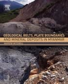 Geological Belts, Plate Boundaries, and Mineral Deposits in Myanmar ebook by Andrew Mitchell