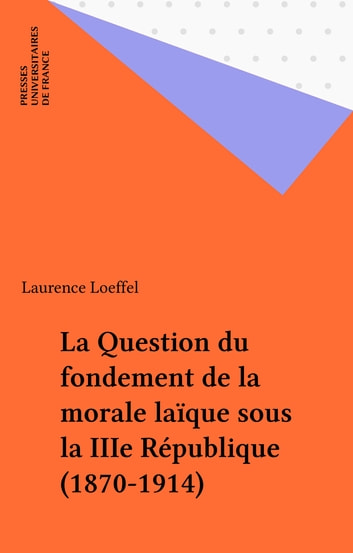 La Question du fondement de la morale laïque sous la IIIe République (1870-1914) ebook by Laurence Loeffel