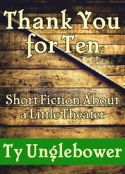 Thank You for Ten: Short Fiction About a Little Theater ebook by Ty Unglebower