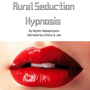 Aural Seduction Hypnosis audiobook by Mystic Metaphysicx