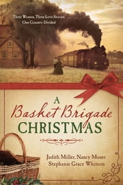 A Basket Brigade Christmas - Three Women, Three Love Stories, One Country Divided ebook by Judith Mccoy Miller,Nancy Moser,Stephanie Grace Whitson