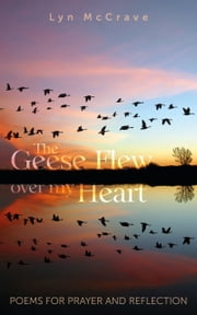 The Geese Flew Over My Heart - Poems for Prayer and Reflection ebook by Lyn McCrave