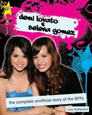 Demi Lovato and Selena Gomez: The Complete Unofficial Story of the BFFs ebook by Rutherford, Lucy