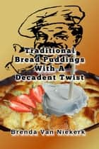 Traditional Bread Puddings With A Decadent Twist ebook by Brenda Van Niekerk