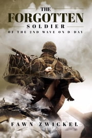 The Forgotten Soldier - Of the 2nd Wave on D-Day ebook by Fawn Zwickel