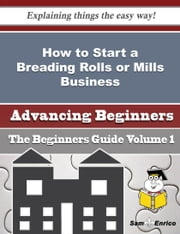 How to Start a Breading Rolls or Mills Business (Beginners Guide) ebook by Kristal Barfield,Sam Enrico