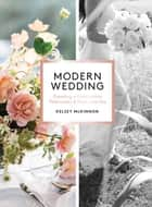 Modern Wedding - Creating a Celebration That Looks and Feels Like You ebook by Kelsey McKinnon