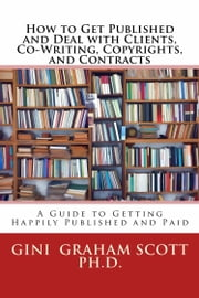 How to Get Published and Deal with Clients, Co-Writing, Copyrights, and Contracts ebook by Gini Graham Scott