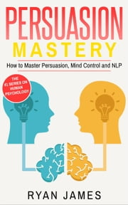 Persuasion: Mastery- How to Master Persuasion, Mind Control and NLP - Persuasion Series, #2 ebook by Ryan James