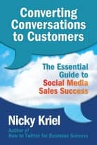 Converting Conversations to Customers: The Essential Guide to Social Media Sales Success ebook by Nicky Kriel