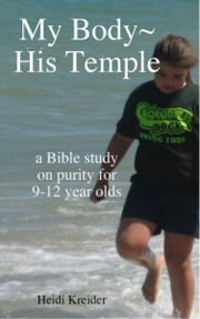 My Body~His Temple...a Bible study for 9-12 year olds ebook by Heidi Kreider