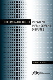 Preliminary Relief in Patent Infringement Disputes ebook by Robert Howard Resis
