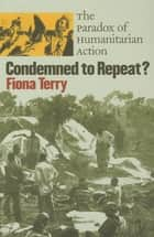 Condemned to Repeat? - The Paradox of Humanitarian Action ebook by Fiona Terry