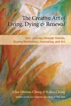 The Creative Art of Living, Dying, and Renewal - Your Journey through Stories, Qigong Meditation, Journaling, and Art ebook by Elise Dirlam Ching, Kaleo Ching