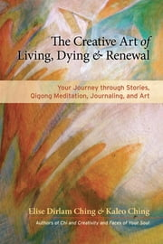 The Creative Art of Living, Dying, and Renewal - Your Journey through Stories, Qigong Meditation, Journaling, and Art ebook by Elise Dirlam Ching,Kaleo Ching