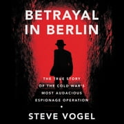 Betrayal in Berlin - The True Story of the Cold War's Most Audacious Espionage Operation audiobook by Steve Vogel