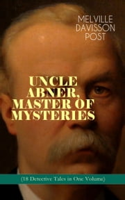 UNCLE ABNER, MASTER OF MYSTERIES (18 Detective Tales in One Volume) - The Doomdorf Mystery, The Wrong Hand, The Angel of the Lord, An Act of God, The Treasure Hunter, A Twilight Adventure, The Age of Miracles, The Devil's Tools, The Hidden Law, The Riddle & many more ebook by Melville Davisson Post