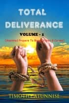 Total Deliverance - Volume 1 - Anointed Prayer To Break Yokes & Curses ebook by Timothy Atunnise