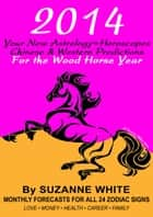 2014 YOUR NEW ASTROLOGY™ HOROSCOPES - Chinese and Western Predictions for The Wood Horse Year ebook by Suzanne White