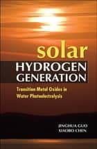 Solar Hydrogen Generation: Transition Metal Oxides in Water Photoelectrolysis ebook by Jinghua Guo, Xiaobo Chen